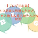 【ブログ初心者】50記事に到達したけど、アクセスも収益もほとんどない状況